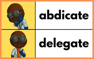 Delegate, don't abdicate